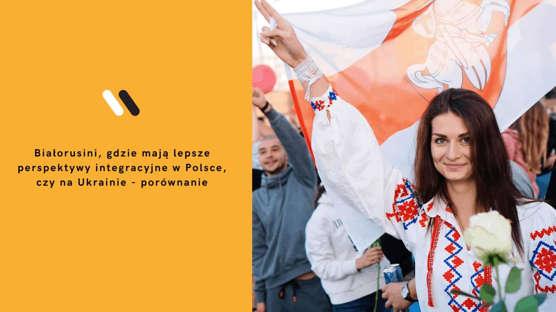 Białorusini, gdzie mają lepsze perspektywy integracyjne wPolsce, czynaUkrainie